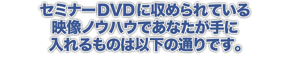 セミナーDVDに収められている 映像ノウハウであなたが手に 入れるものは以下の通りです。