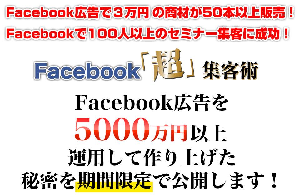 Facebook広告で3万円の商材が50本以上販売! Facebookで100人以上のセミナー集客に成功! Facebook「超」集客術 Facebook広告を5,000万円以上 運用して作り上げた 秘密を期間限定で公開します!