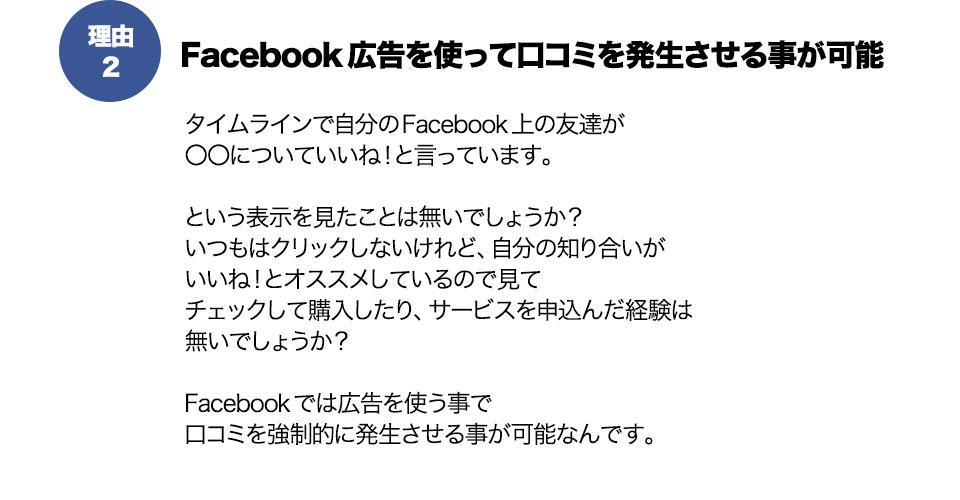 理由2Facebook広告を使って口コミを発生させる事が可能タイムラインで自分のFacebook上の友達が 〇〇についていいね!と言っています。  という表示を見たことは無いでしょうか? いつもはクリックしないけれど、自分の知り合いが いいね!とオススメしているので見て チェックして購入したり、サービスを申込んだ経験は 無いでしょうか?  Facebookでは広告を使う事で 口コミを強制的に発生させる事が可能なんです。