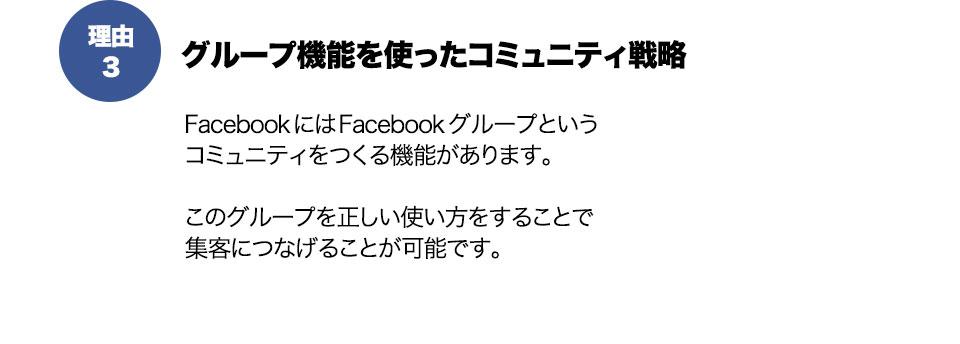 理由3グループ機能を使ったコミュニティ戦略FacebookにはFacebookグループという コミュニティをつくる機能があります。  このグループを正しい使い方をすることで 集客につなげることが可能です。
