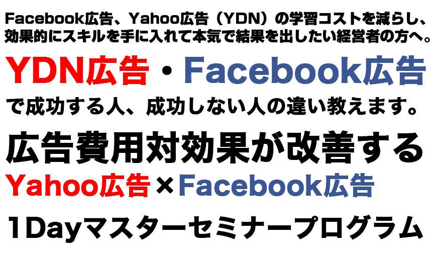 Facebook広告、Yahoo広告(YDN)の学習コストを減らし、 効果的にスキルを手に入れて本気で結果を出したい経営者の方へ。YDN広告・Facebook広告 で成功する人、成功しない人の違い教えます。 広告費用対効果が改善する Yahoo広告×Facebook広告 1Dayマスターセミナープログラム